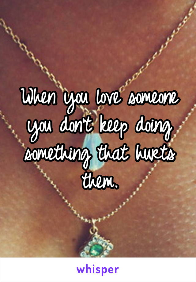 When you love someone you don't keep doing something that hurts them.