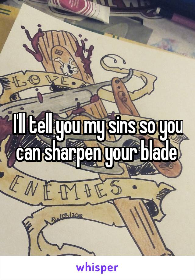 I'll tell you my sins so you can sharpen your blade