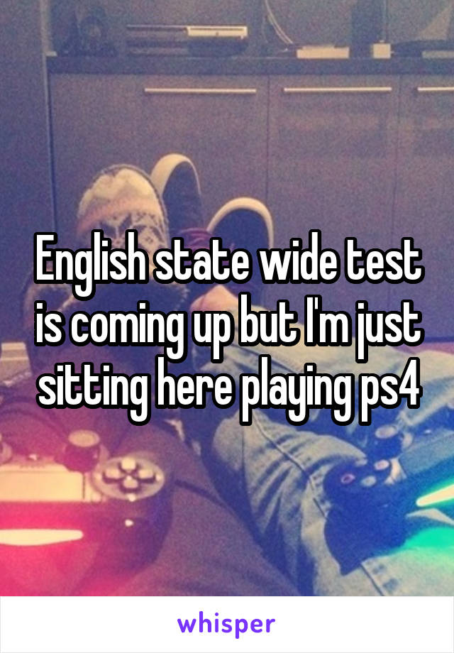 English state wide test is coming up but I'm just sitting here playing ps4