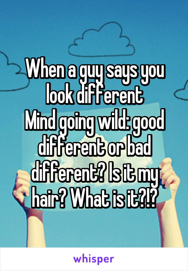 When a guy says you look different Mind going wild: good different or bad different? Is it my hair? What is it?!?