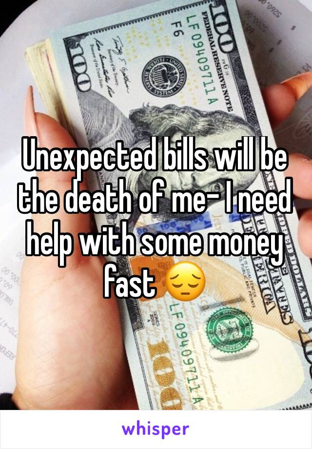 Unexpected bills will be the death of me- I need help with some money fast 😔
