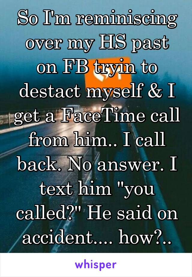 """So I'm reminiscing over my HS past on FB tryin to destact myself & I get a FaceTime call from him.. I call back. No answer. I text him """"you called?"""" He said on accident.... how?.. why?.. why me"""