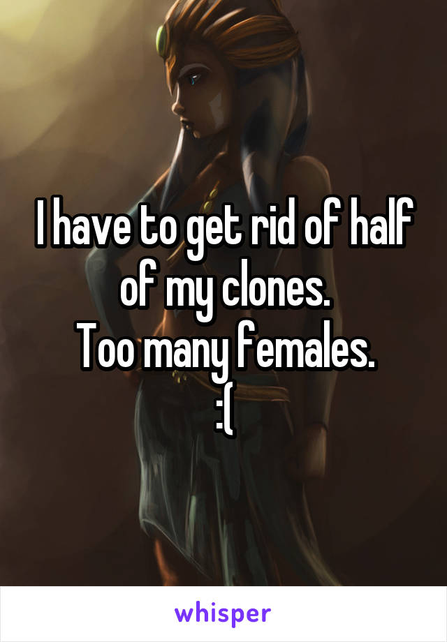 I have to get rid of half of my clones. Too many females. :(