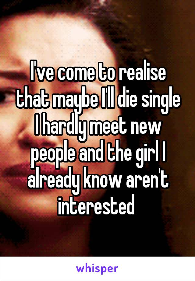 I've come to realise that maybe I'll die single I hardly meet new people and the girl I already know aren't interested