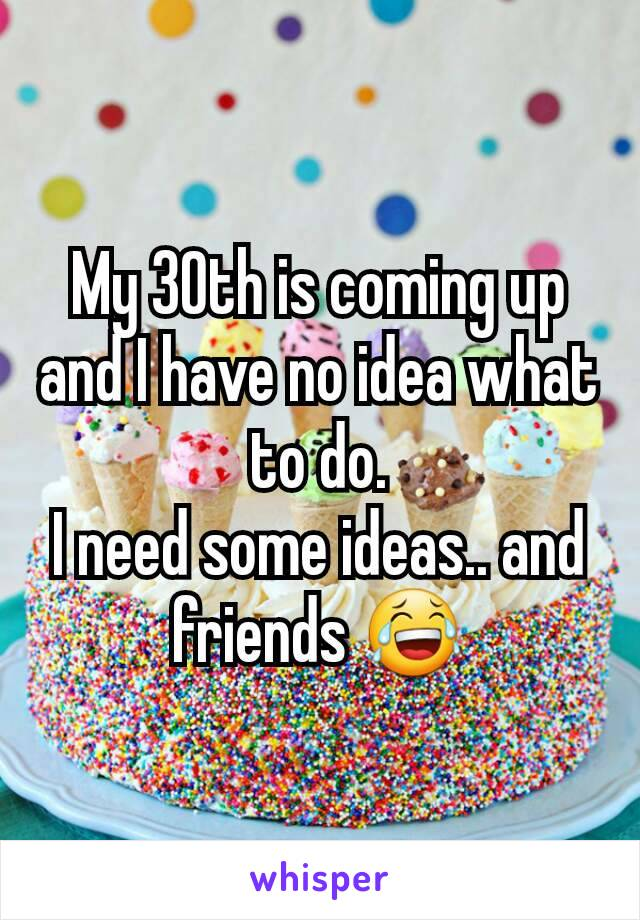 My 30th is coming up and I have no idea what to do. I need some ideas.. and friends 😂