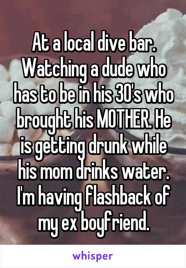 At a local dive bar. Watching a dude who has to be in his 30's who brought his MOTHER. He is getting drunk while his mom drinks water. I'm having flashback of my ex boyfriend.