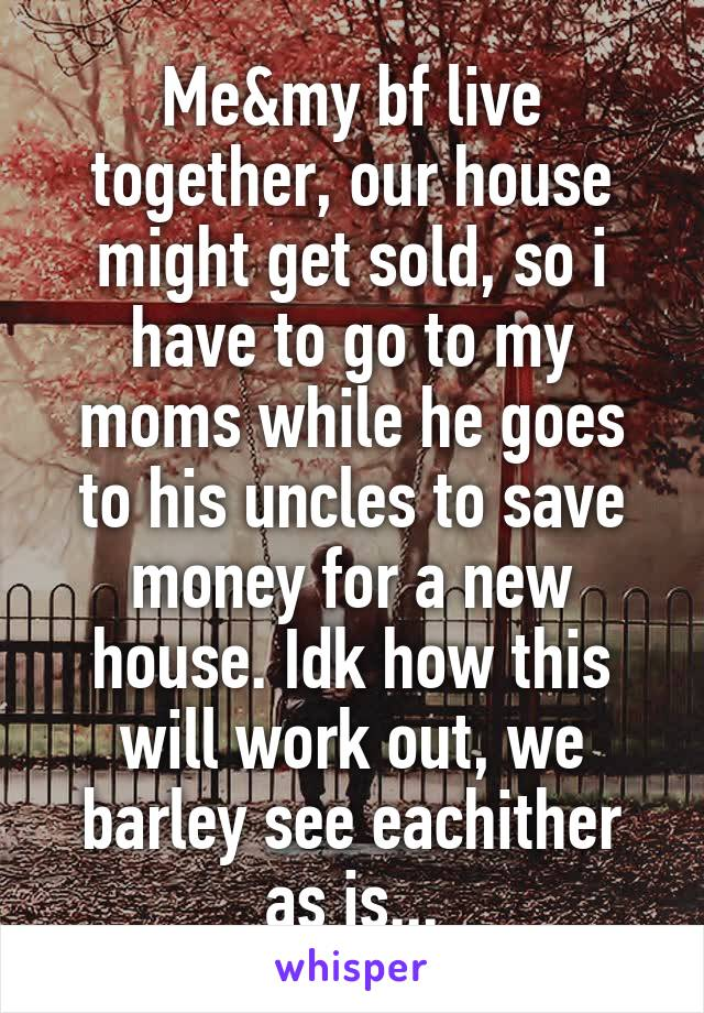 Me&my bf live together, our house might get sold, so i have to go to my moms while he goes to his uncles to save money for a new house. Idk how this will work out, we barley see eachither as is...