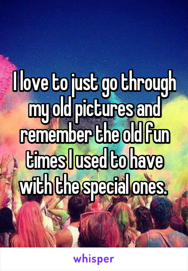 I love to just go through my old pictures and remember the old fun times I used to have with the special ones.
