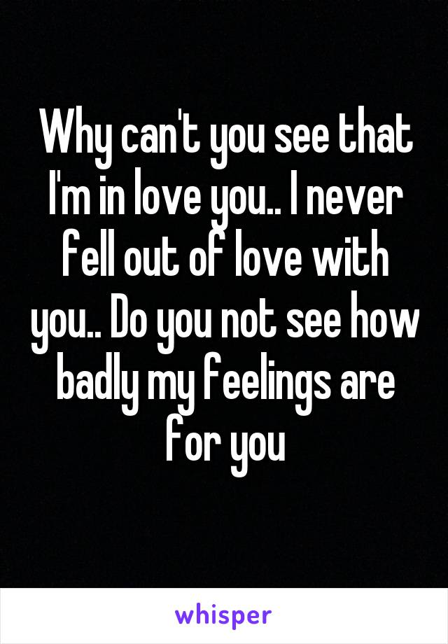 Why can't you see that I'm in love you.. I never fell out of love with you.. Do you not see how badly my feelings are for you