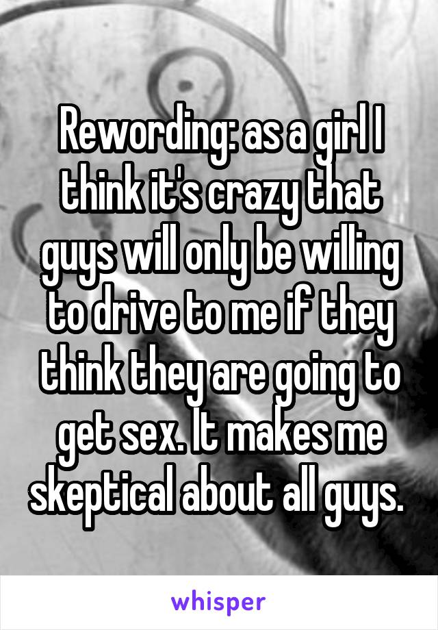 Rewording: as a girl I think it's crazy that guys will only be willing to drive to me if they think they are going to get sex. It makes me skeptical about all guys.