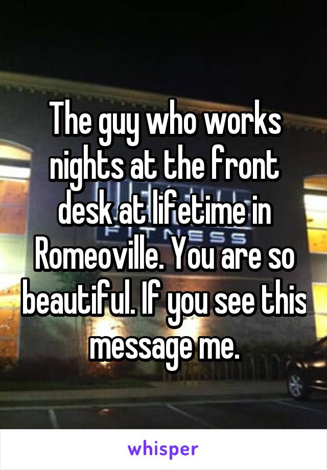 The guy who works nights at the front desk at lifetime in Romeoville. You are so beautiful. If you see this message me.