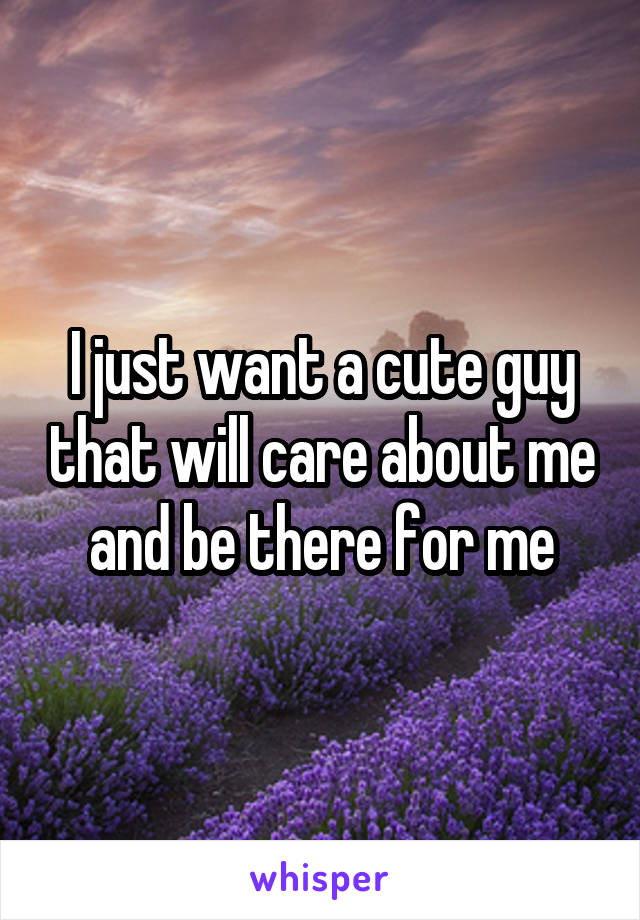 I just want a cute guy that will care about me and be there for me