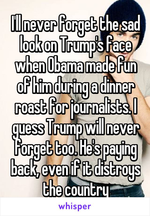 I'll never forget the sad look on Trump's face when Obama made fun of him during a dinner roast for journalists. I guess Trump will never forget too. He's paying back, even if it distroys the country