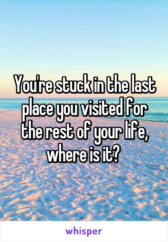 You're stuck in the last place you visited for the rest of your life, where is it?