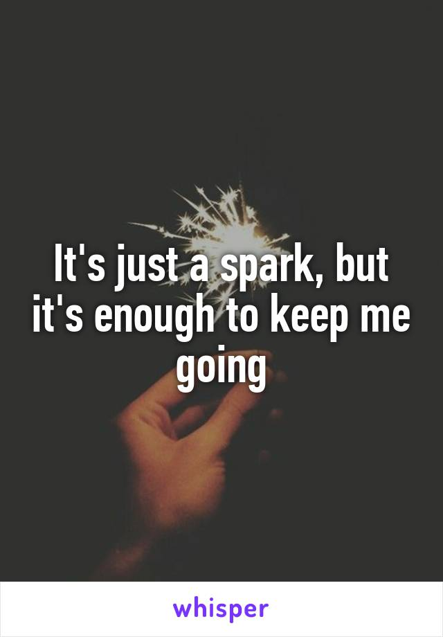 It's just a spark, but it's enough to keep me going