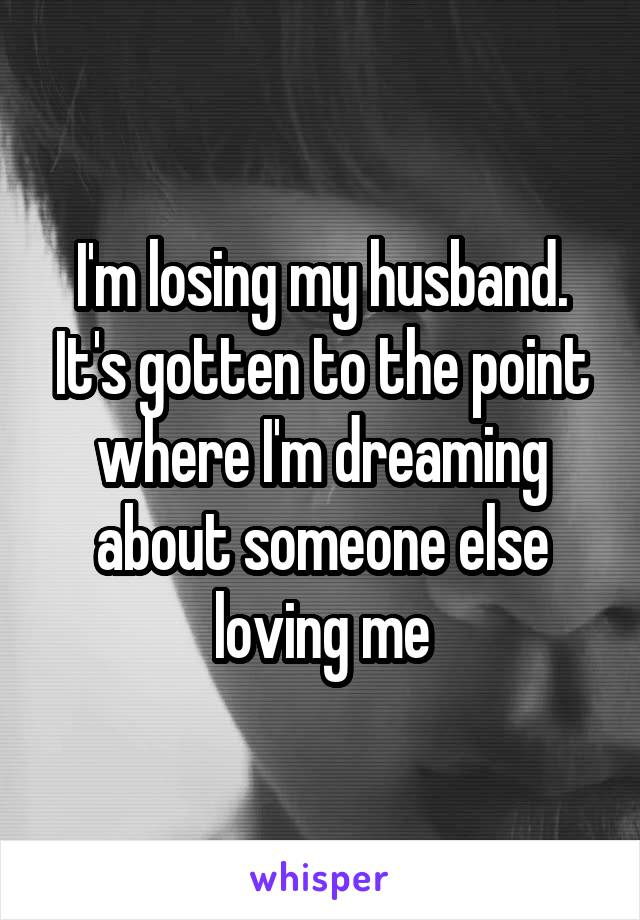 I'm losing my husband. It's gotten to the point where I'm dreaming about someone else loving me