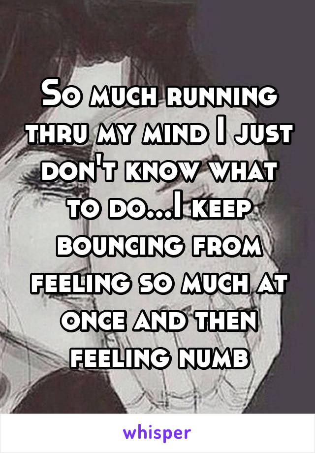 So much running thru my mind I just don't know what to do...I keep bouncing from feeling so much at once and then feeling numb