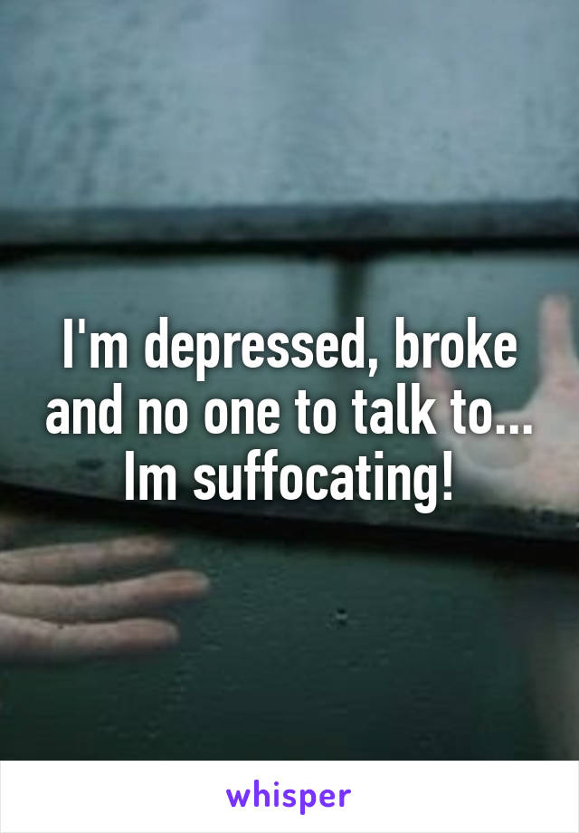 I'm depressed, broke and no one to talk to... Im suffocating!