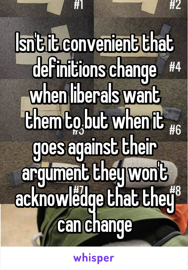 Isn't it convenient that definitions change when liberals want them to but when it goes against their argument they won't acknowledge that they can change