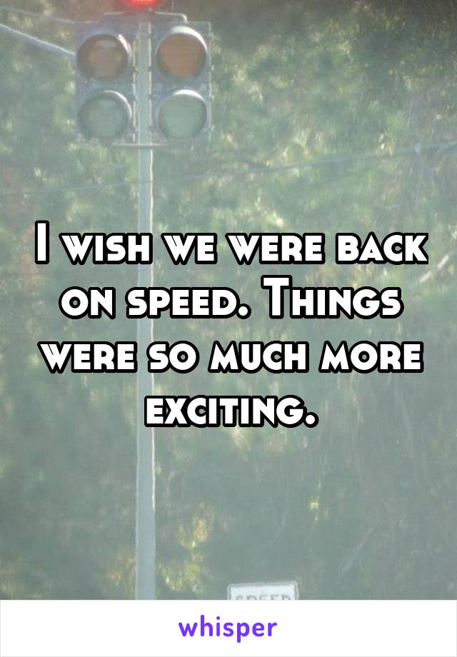I wish we were back on speed. Things were so much more exciting.
