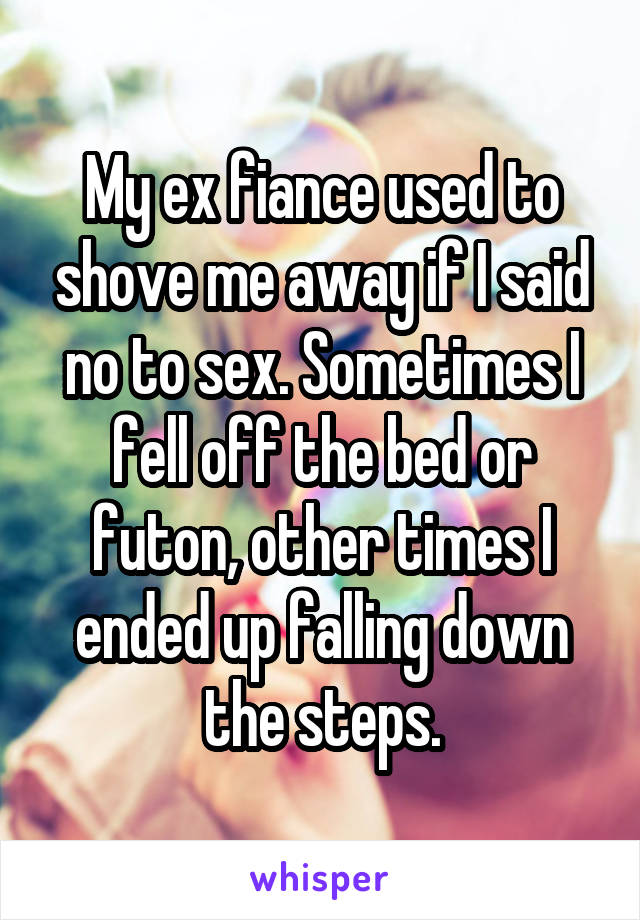 My ex fiance used to shove me away if I said no to sex. Sometimes I fell off the bed or futon, other times I ended up falling down the steps.