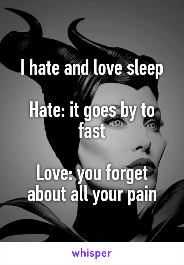 I hate and love sleep  Hate: it goes by to fast  Love: you forget about all your pain