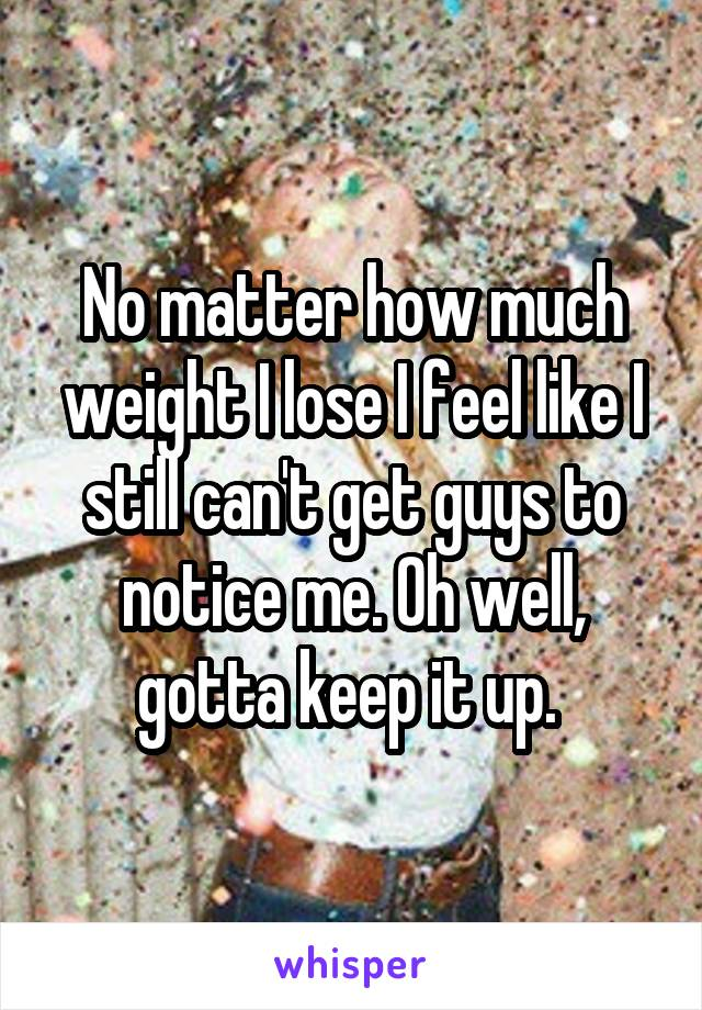 No matter how much weight I lose I feel like I still can't get guys to notice me. Oh well, gotta keep it up.