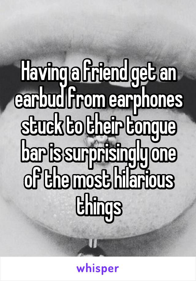 Having a friend get an earbud from earphones stuck to their tongue bar is surprisingly one of the most hilarious things