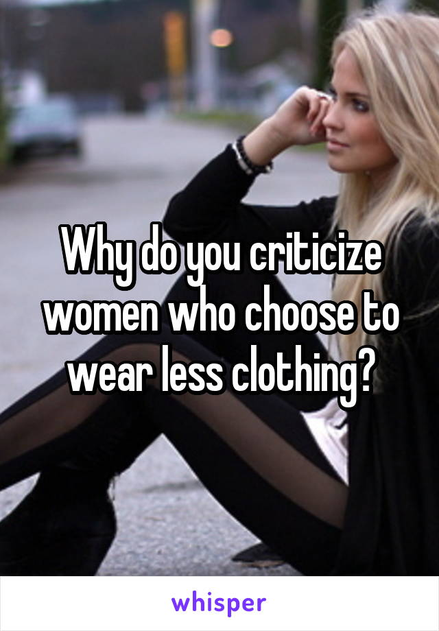 Why do you criticize women who choose to wear less clothing?