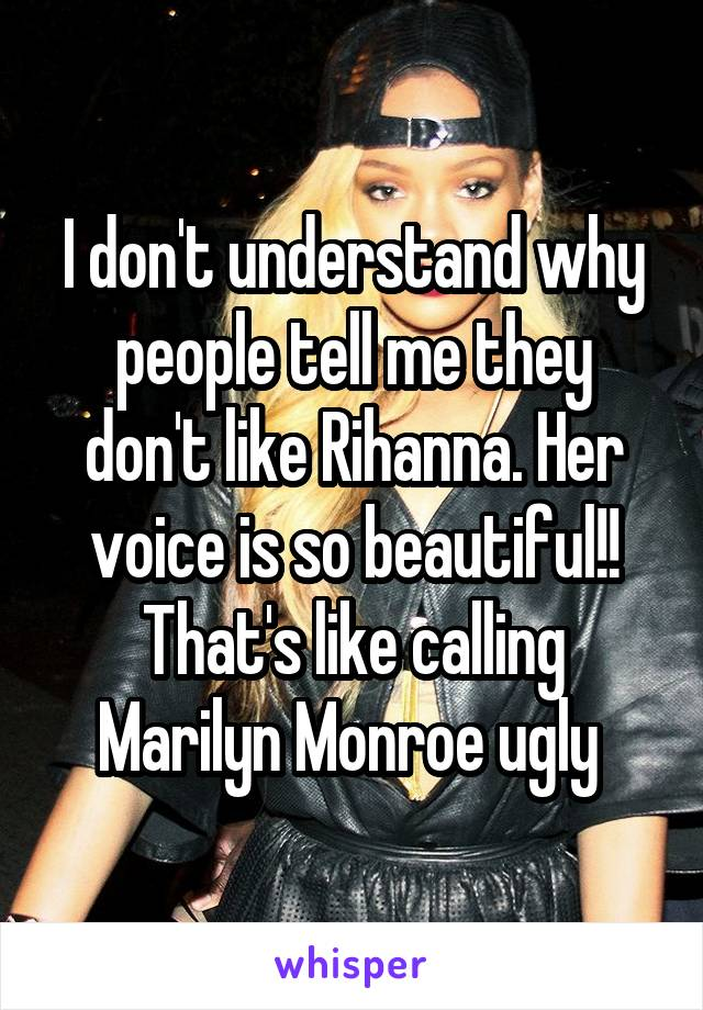 I don't understand why people tell me they don't like Rihanna. Her voice is so beautiful!! That's like calling Marilyn Monroe ugly