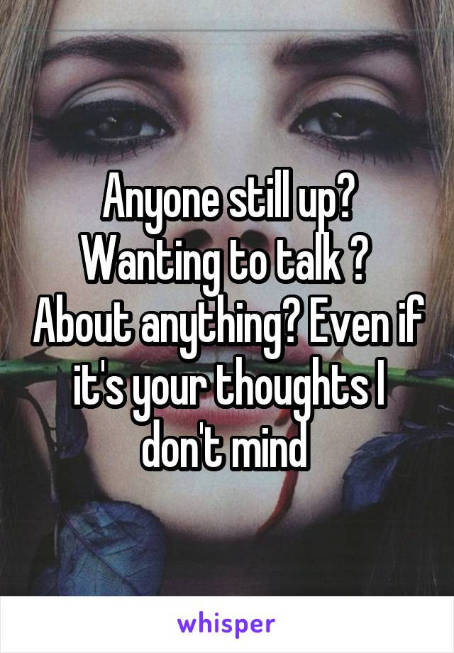 Anyone still up? Wanting to talk ?  About anything? Even if it's your thoughts I don't mind