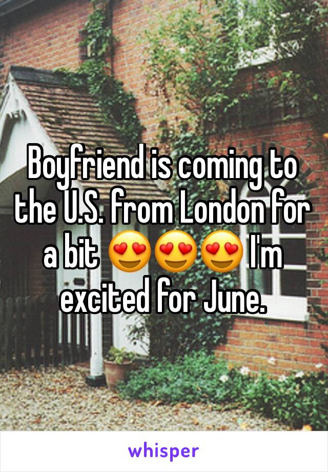 Boyfriend is coming to the U.S. from London for a bit 😍😍😍 I'm excited for June.