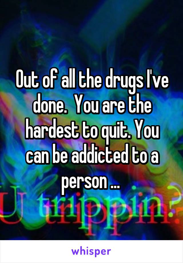 Out of all the drugs I've done.  You are the hardest to quit. You can be addicted to a person ...