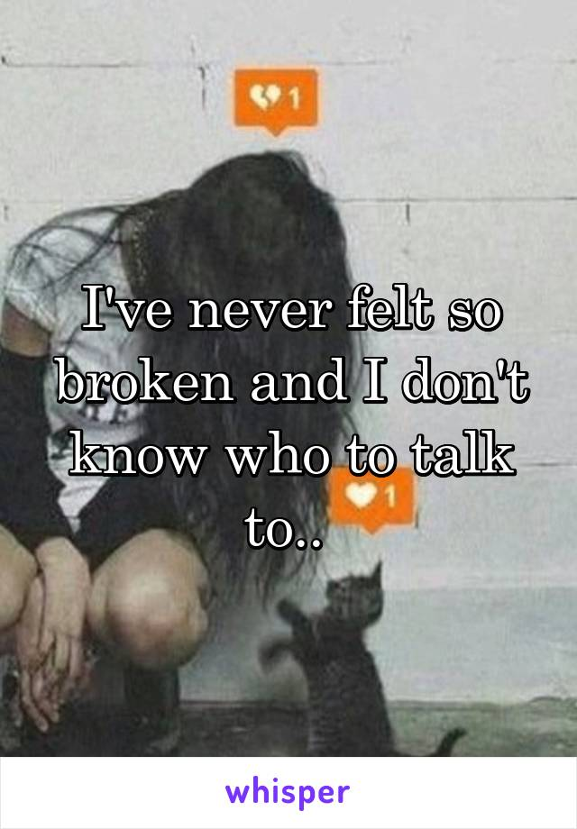 I've never felt so broken and I don't know who to talk to..
