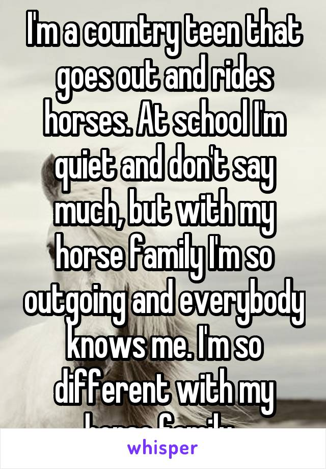 I'm a country teen that goes out and rides horses. At school I'm quiet and don't say much, but with my horse family I'm so outgoing and everybody knows me. I'm so different with my horse family.