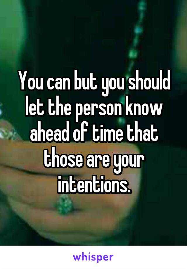 You can but you should let the person know ahead of time that those are your intentions.
