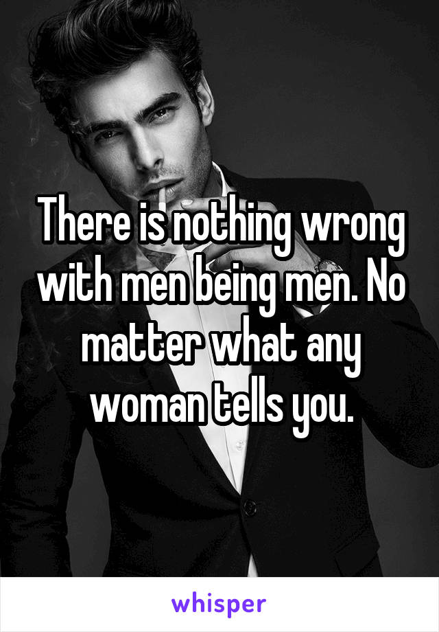 There is nothing wrong with men being men. No matter what any woman tells you.