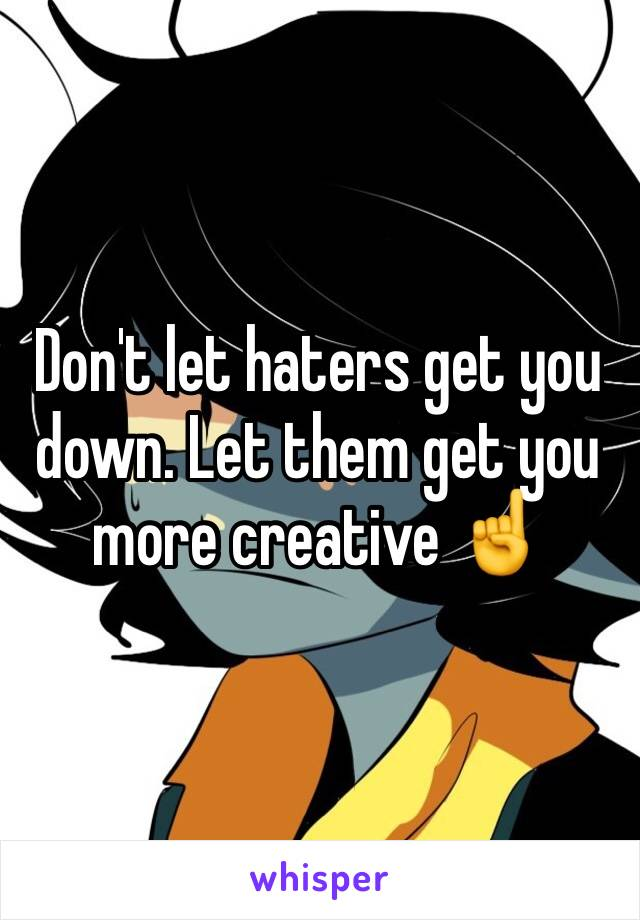 Don't let haters get you down. Let them get you more creative ☝️
