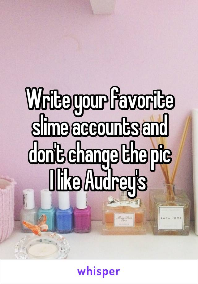 Write your favorite slime accounts and don't change the pic I like Audrey's