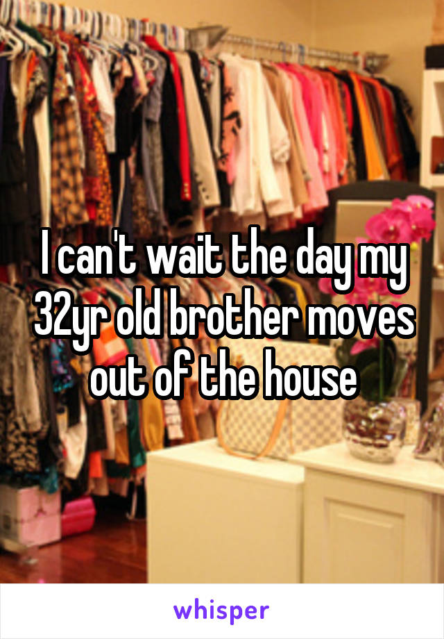 I can't wait the day my 32yr old brother moves out of the house