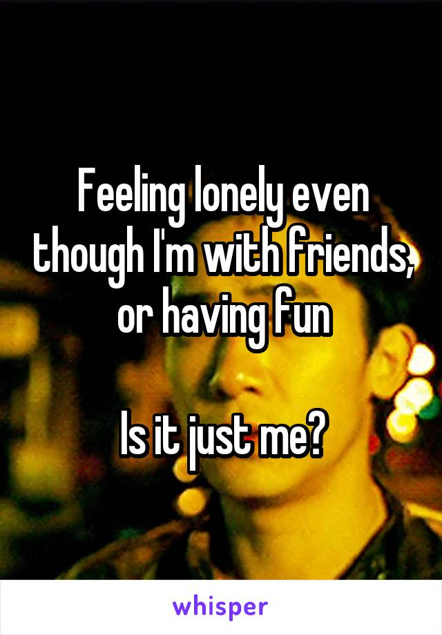 Feeling lonely even though I'm with friends, or having fun  Is it just me?