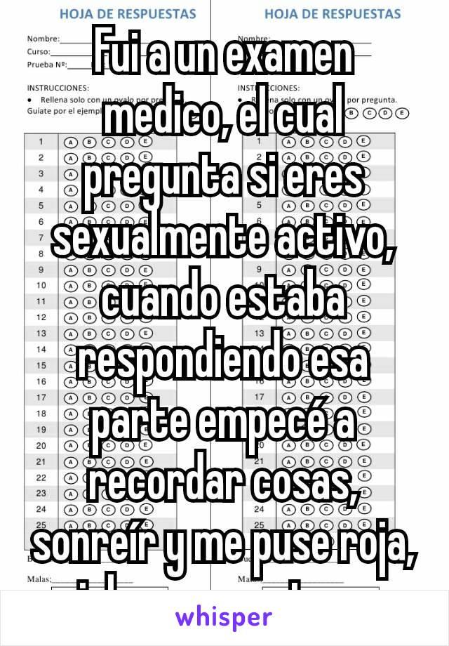 Fui a un examen medico, el cual pregunta si eres sexualmente activo, cuando estaba respondiendo esa parte empecé a recordar cosas, sonreír y me puse roja, ojala no me notaran