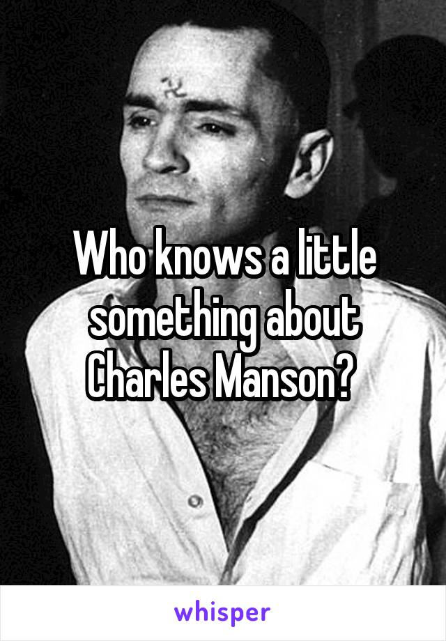 Who knows a little something about Charles Manson?
