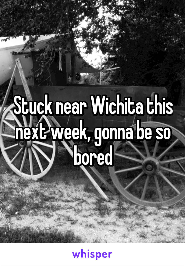 Stuck near Wichita this next week, gonna be so bored