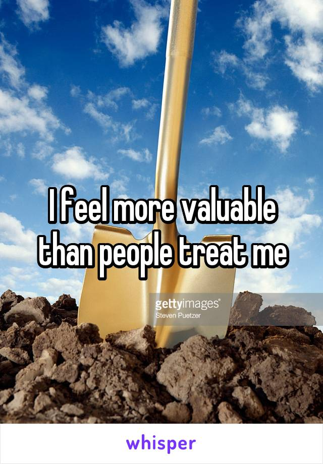 I feel more valuable than people treat me