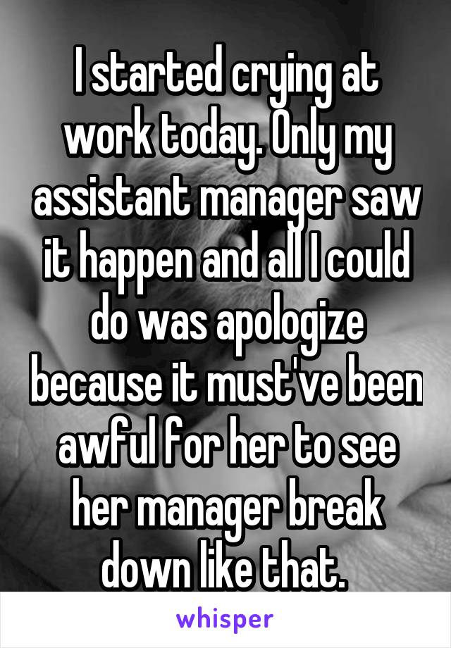 I started crying at work today. Only my assistant manager saw it happen and all I could do was apologize because it must've been awful for her to see her manager break down like that.