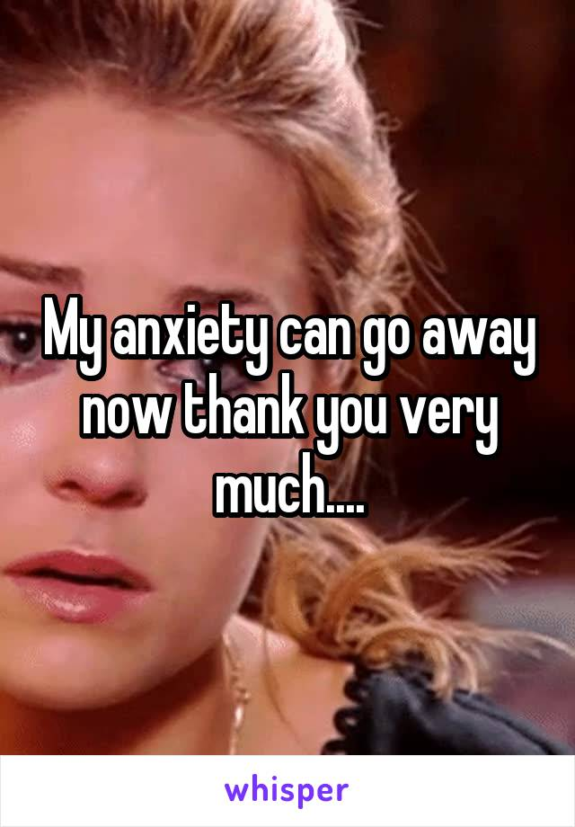 My anxiety can go away now thank you very much....
