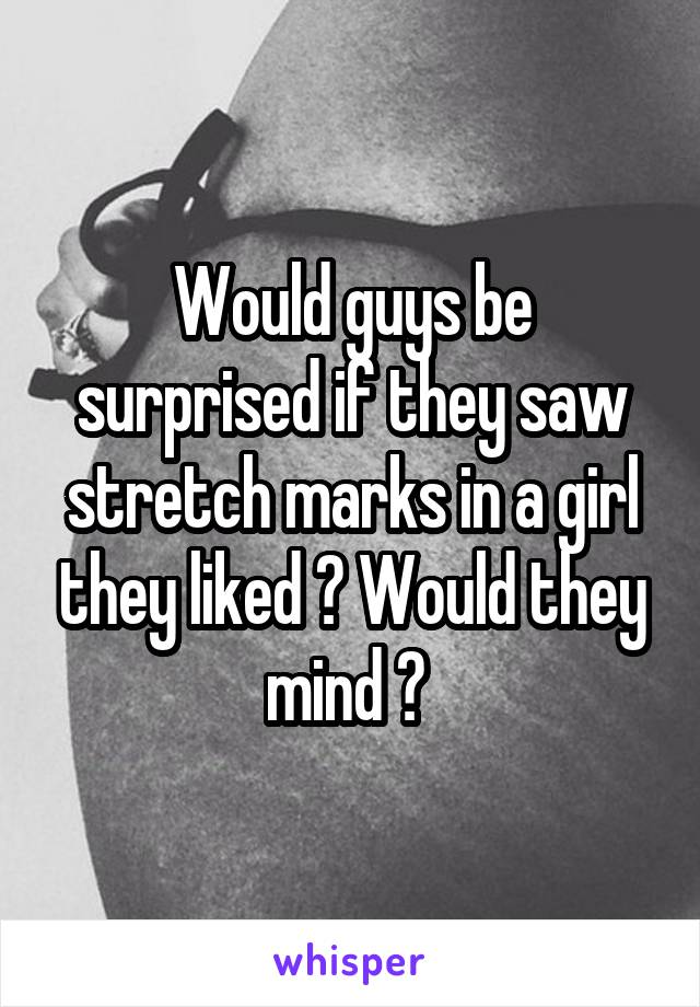 Would guys be surprised if they saw stretch marks in a girl they liked ? Would they mind ?
