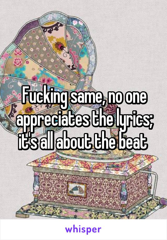 Fucking same, no one appreciates the lyrics; it's all about the beat
