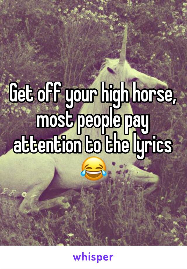 Get off your high horse, most people pay attention to the lyrics 😂